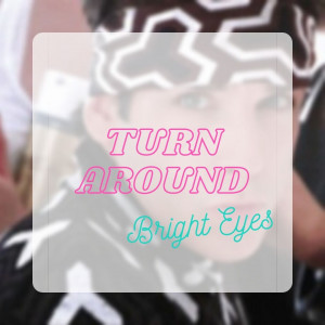 Turn Around, Bright Eyes