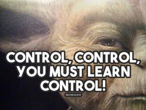 Control, control. You must learn control!